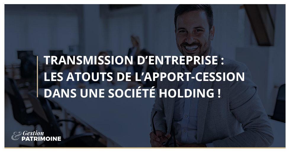 Transmission d'entreprise : les atouts de l'apport-cession dans une société holding !