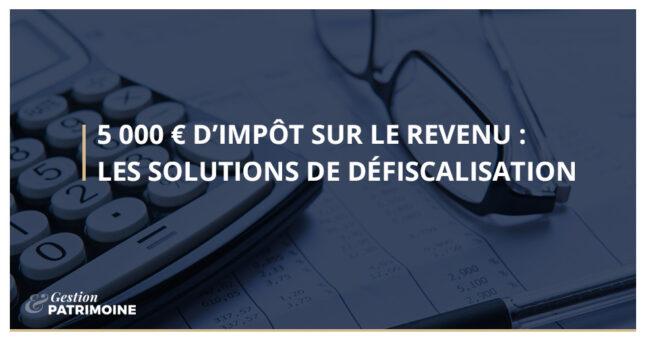 5 000 € d'impôt : les solutions de défiscalisation !